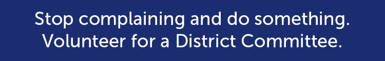 Stop complaining and do something. Volunteer for a District Committee.